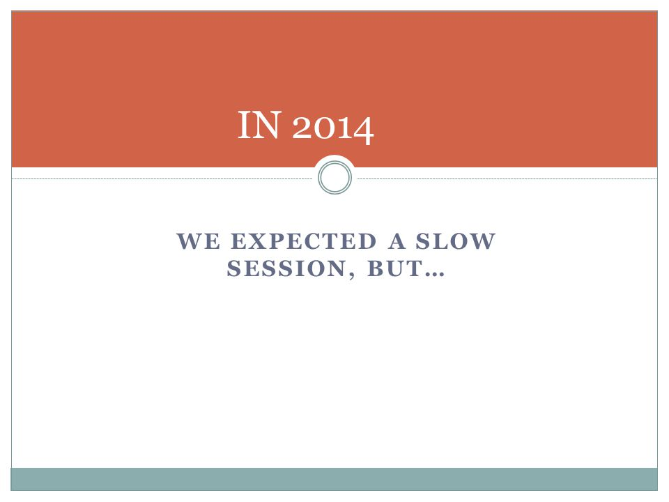 WE EXPECTED A SLOW SESSION, BUT… IN 2014