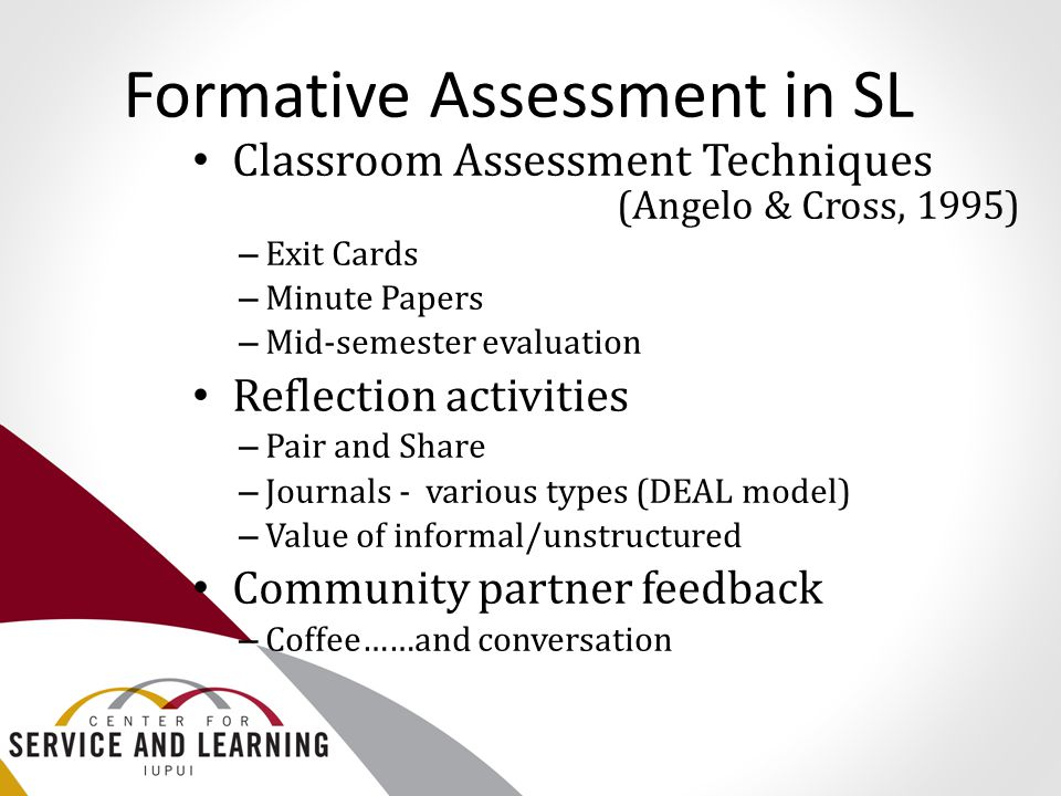 Formative Assessment in SL Classroom Assessment Techniques (Angelo & Cross, 1995) – Exit Cards – Minute Papers – Mid-semester evaluation Reflection ac