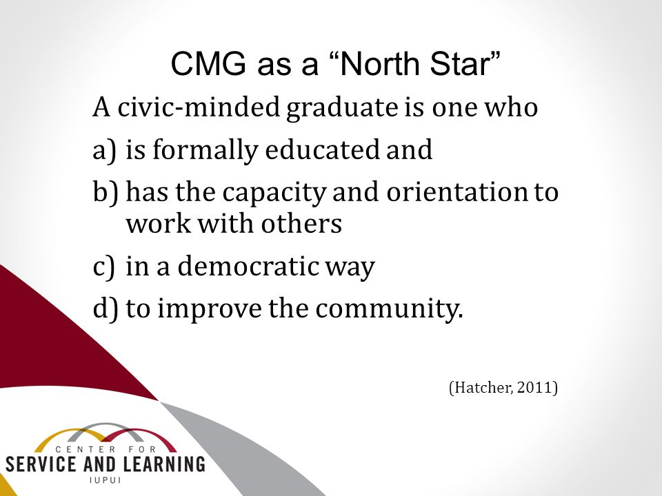 "CMG as a ""North Star"" A civic-minded graduate is one who a)is formally educated and b)has the capacity and orientation to work with others c)in a demo"