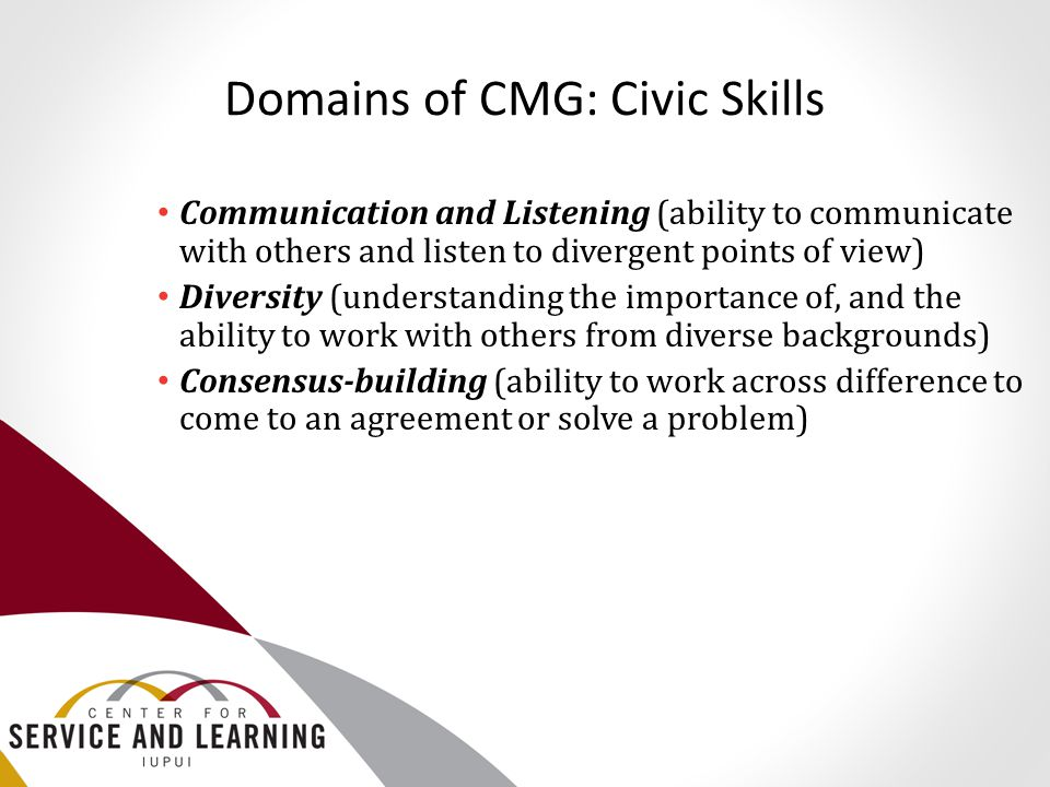 Domains of CMG: Civic Skills Communication and Listening (ability to communicate with others and listen to divergent points of view) Diversity (unders