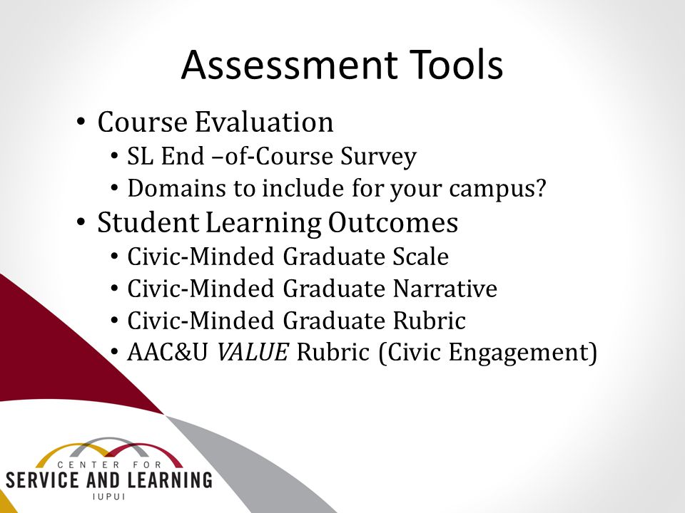 Assessment Tools Course Evaluation SL End –of-Course Survey Domains to include for your campus? Student Learning Outcomes Civic-Minded Graduate Scale