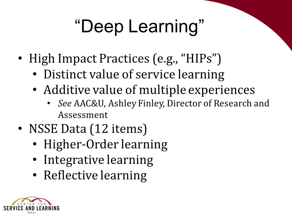 """Deep Learning"" High Impact Practices (e.g., ""HIPs"") Distinct value of service learning Additive value of multiple experiences See AAC&U, Ashley Finle"