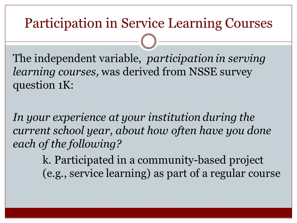 Participation in Service Learning Courses The independent variable, participation in serving learning courses, was derived from NSSE survey question 1