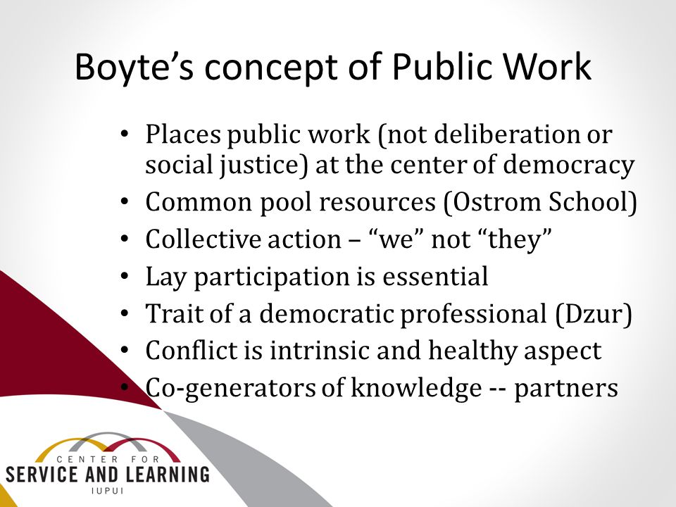 Boyte's concept of Public Work Places public work (not deliberation or social justice) at the center of democracy Common pool resources (Ostrom School