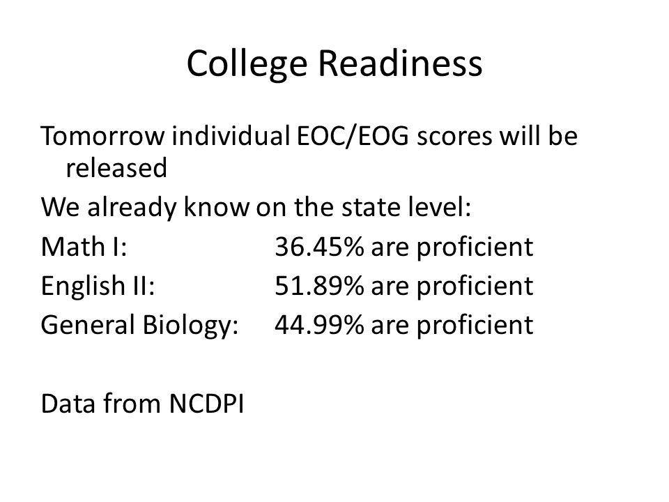 College Readiness Tomorrow individual EOC/EOG scores will be released We already know on the state level: Math I: 36.45% are proficient English II: 51.89% are proficient General Biology: 44.99% are proficient Data from NCDPI