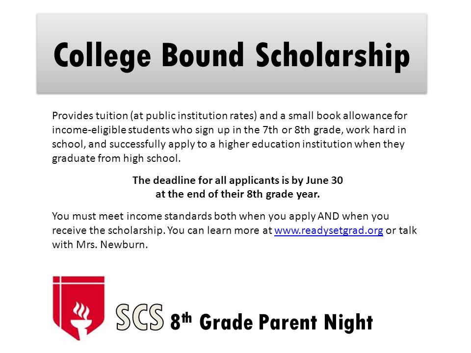 College Bound Scholarship Provides tuition (at public institution rates) and a small book allowance for income-eligible students who sign up in the 7th or 8th grade, work hard in school, and successfully apply to a higher education institution when they graduate from high school.