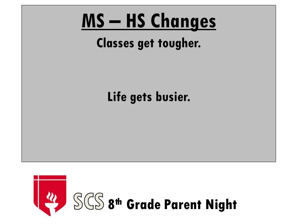 MS – HS Changes Classes get tougher. Life gets busier.