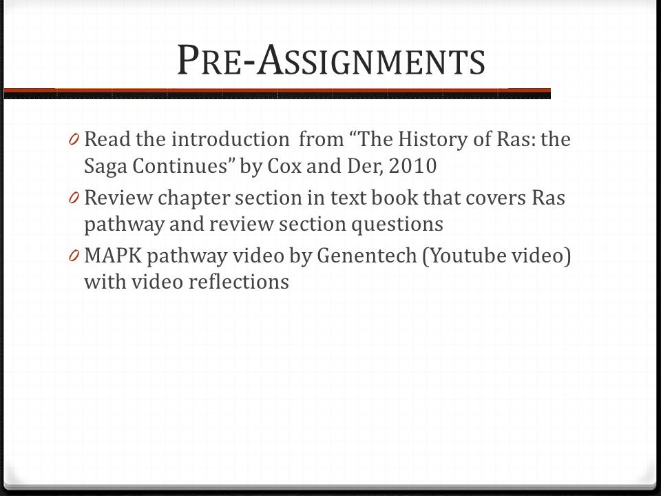 P RE -A SSIGNMENTS 0 Read the introduction from The History of Ras: the Saga Continues by Cox and Der, 2010 0 Review chapter section in text book that covers Ras pathway and review section questions 0 MAPK pathway video by Genentech (Youtube video) with video reflections