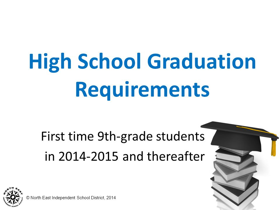© North East Independent School District, 2014 High School Graduation Requirements First time 9th-grade students in and thereafter