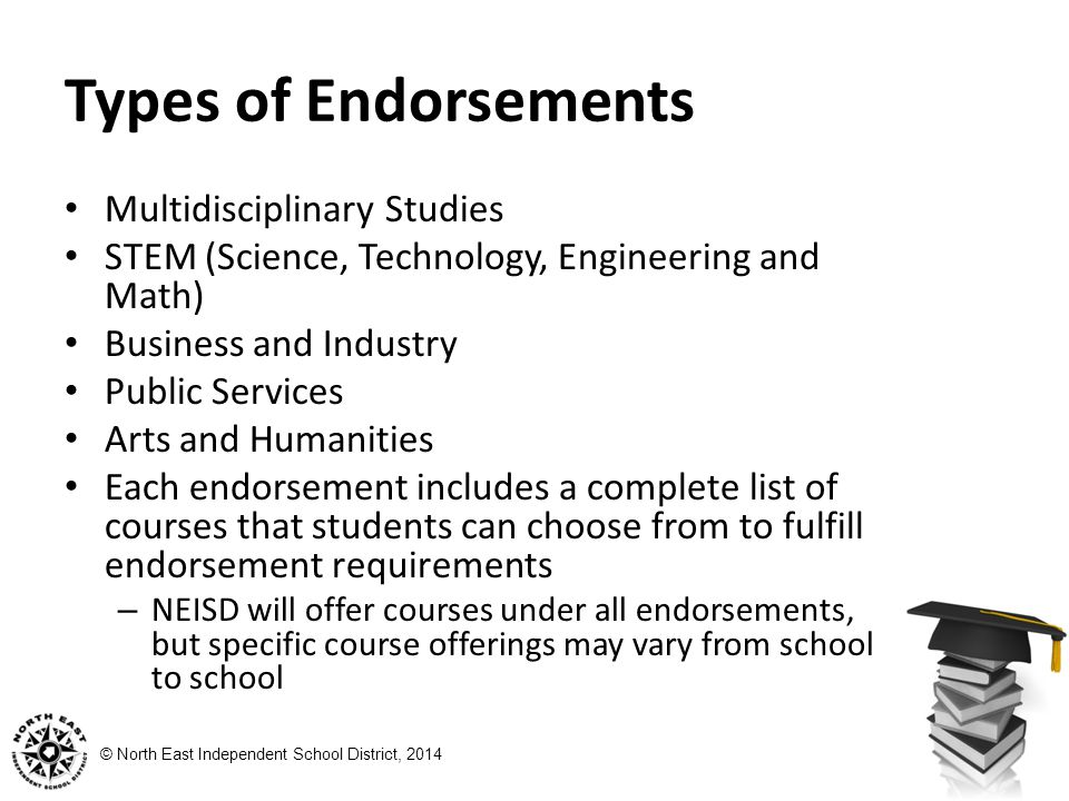 © North East Independent School District, 2014 Types of Endorsements Multidisciplinary Studies STEM (Science, Technology, Engineering and Math) Business and Industry Public Services Arts and Humanities Each endorsement includes a complete list of courses that students can choose from to fulfill endorsement requirements – NEISD will offer courses under all endorsements, but specific course offerings may vary from school to school