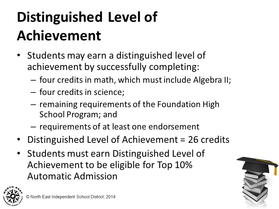 © North East Independent School District, 2014 Distinguished Level of Achievement Students may earn a distinguished level of achievement by successfully completing: – four credits in math, which must include Algebra II; – four credits in science; – remaining requirements of the Foundation High School Program; and – requirements of at least one endorsement Distinguished Level of Achievement = 26 credits Students must earn Distinguished Level of Achievement to be eligible for Top 10% Automatic Admission