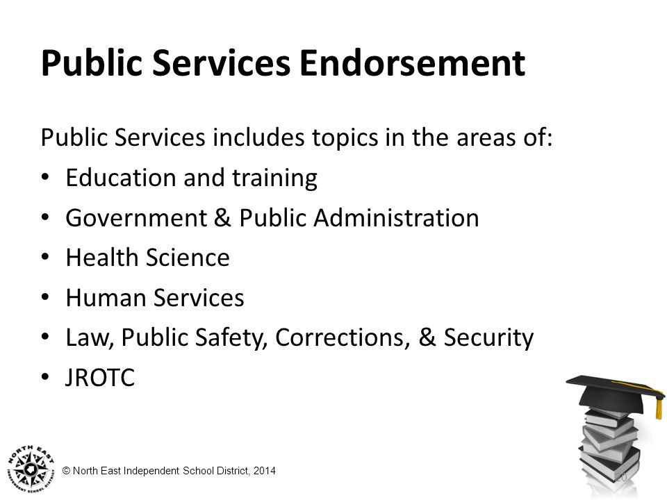 © North East Independent School District, 2014 Public Services Endorsement Public Services includes topics in the areas of: Education and training Government & Public Administration Health Science Human Services Law, Public Safety, Corrections, & Security JROTC 20