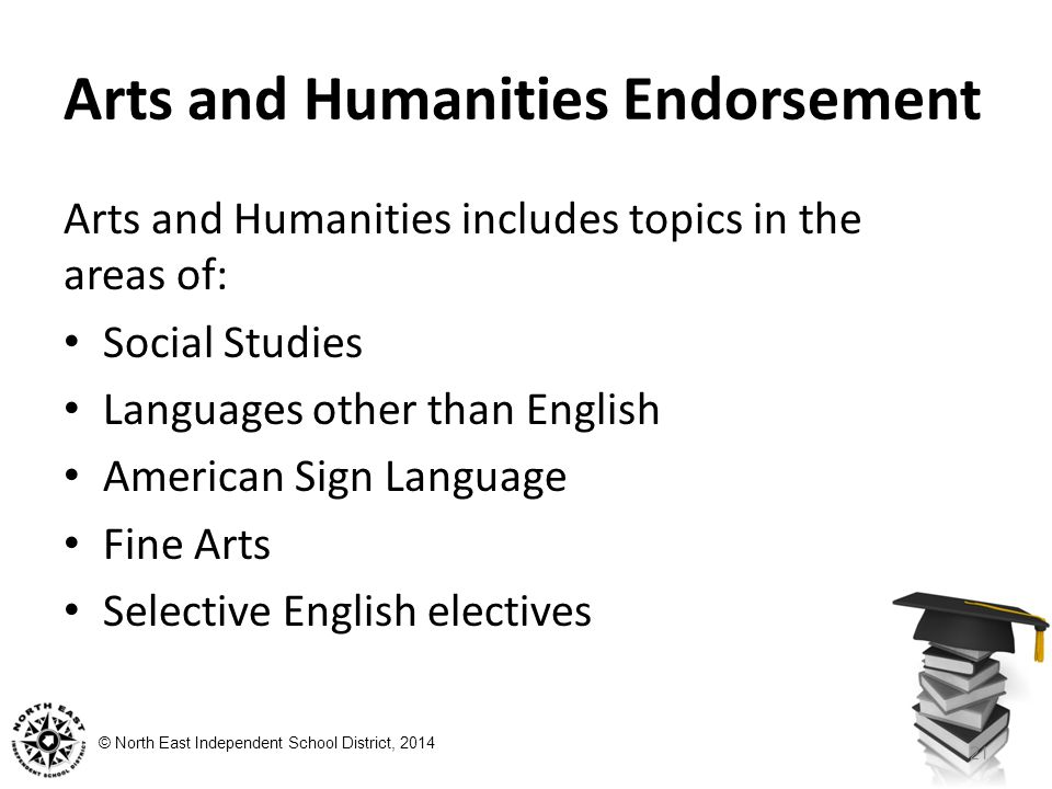 © North East Independent School District, 2014 Arts and Humanities Endorsement Arts and Humanities includes topics in the areas of: Social Studies Lan