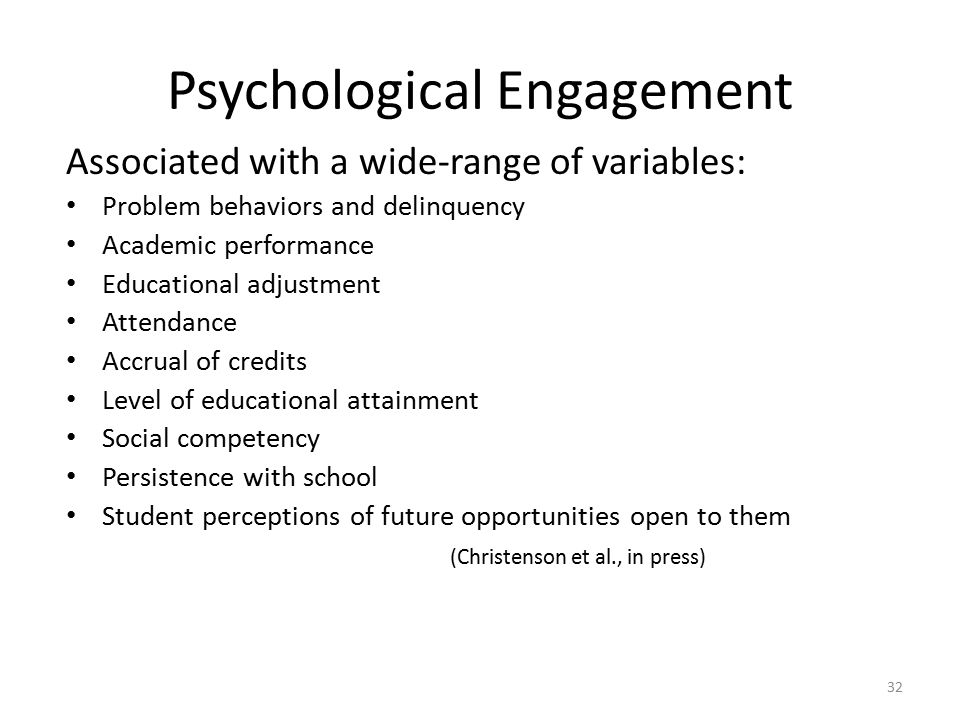 Psychological Engagement Associated with a wide-range of variables: Problem behaviors and delinquency Academic performance Educational adjustment Attendance Accrual of credits Level of educational attainment Social competency Persistence with school Student perceptions of future opportunities open to them (Christenson et al., in press) 32