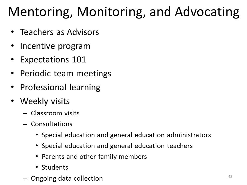 Mentoring, Monitoring, and Advocating Teachers as Advisors Incentive program Expectations 101 Periodic team meetings Professional learning Weekly visits – Classroom visits – Consultations Special education and general education administrators Special education and general education teachers Parents and other family members Students – Ongoing data collection 43