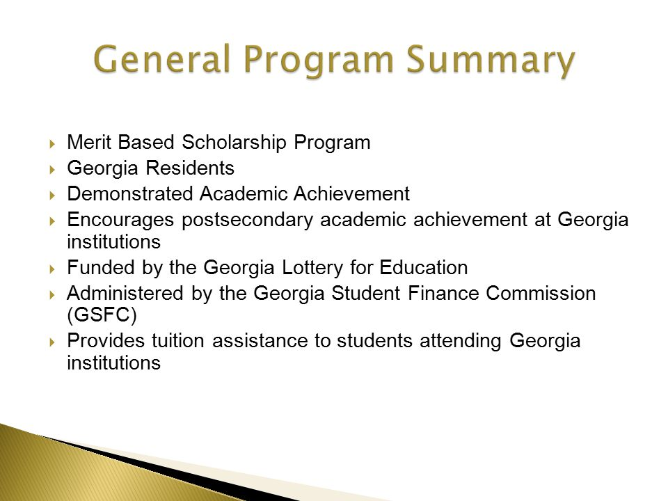  Merit Based Scholarship Program  Georgia Residents  Demonstrated Academic Achievement  Encourages postsecondary academic achievement at Georgia institutions  Funded by the Georgia Lottery for Education  Administered by the Georgia Student Finance Commission (GSFC)  Provides tuition assistance to students attending Georgia institutions