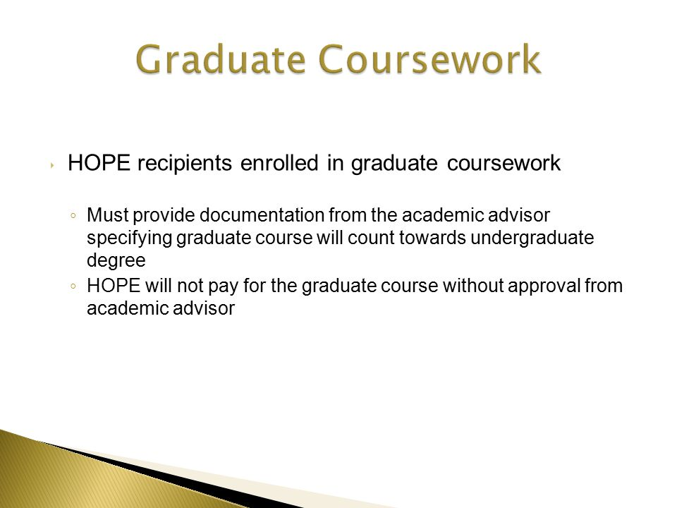 ‣ HOPE recipients enrolled in graduate coursework ◦ Must provide documentation from the academic advisor specifying graduate course will count towards undergraduate degree ◦ HOPE will not pay for the graduate course without approval from academic advisor
