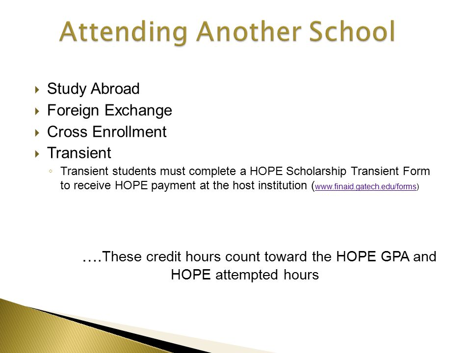  Study Abroad  Foreign Exchange  Cross Enrollment  Transient ◦ Transient students must complete a HOPE Scholarship Transient Form to receive HOPE payment at the host institution ( www.finaid.gatech.edu/forms) www.finaid.gatech.edu/forms ….