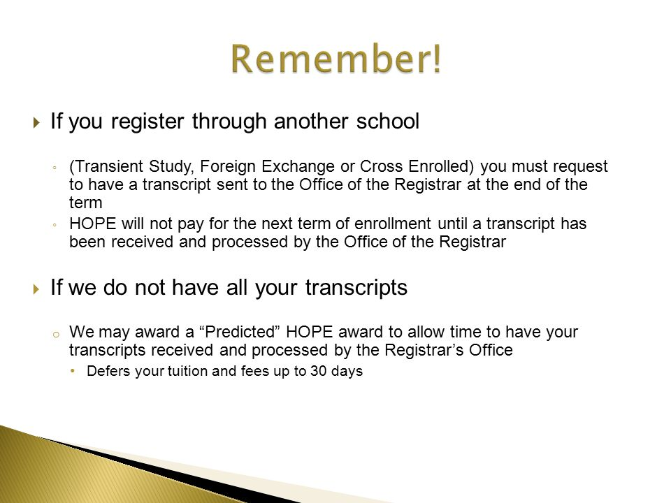 If you register through another school ◦ (Transient Study, Foreign Exchange or Cross Enrolled) you must request to have a transcript sent to the Office of the Registrar at the end of the term ◦ HOPE will not pay for the next term of enrollment until a transcript has been received and processed by the Office of the Registrar  If we do not have all your transcripts o We may award a Predicted HOPE award to allow time to have your transcripts received and processed by the Registrar's Office Defers your tuition and fees up to 30 days
