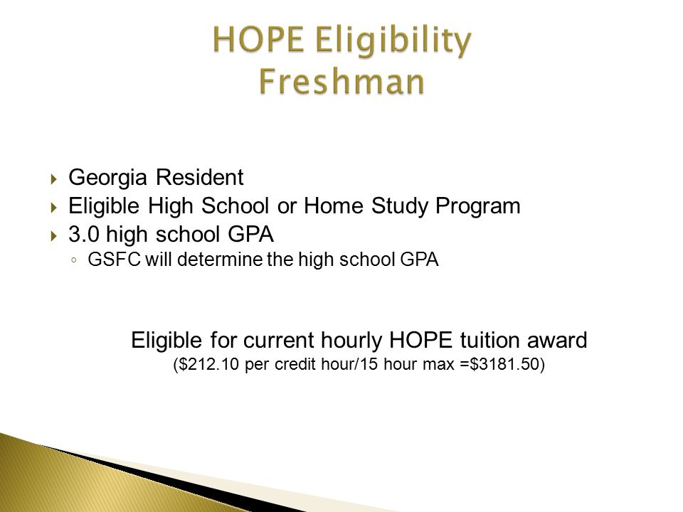  Georgia Resident  Eligible High School or Home Study Program  3.0 high school GPA ◦ GSFC will determine the high school GPA Eligible for current hourly HOPE tuition award ($212.10 per credit hour/15 hour max =$3181.50)