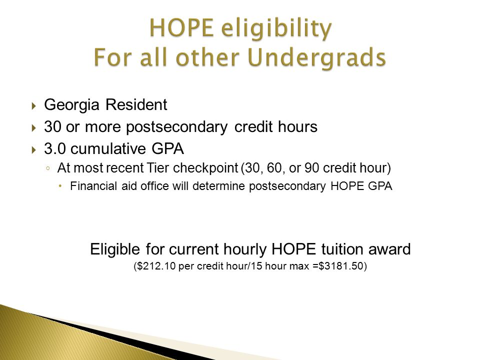  Georgia Resident  30 or more postsecondary credit hours  3.0 cumulative GPA ◦ At most recent Tier checkpoint (30, 60, or 90 credit hour)  Financial aid office will determine postsecondary HOPE GPA Eligible for current hourly HOPE tuition award ($212.10 per credit hour/15 hour max =$3181.50)
