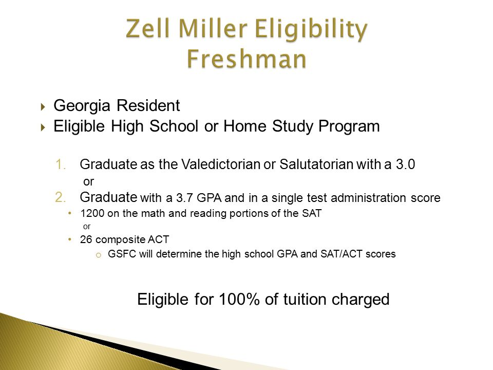  Georgia Resident  Eligible High School or Home Study Program 1.Graduate as the Valedictorian or Salutatorian with a 3.0 or 2.Graduate with a 3.7 GPA and in a single test administration score 1200 on the math and reading portions of the SAT or 26 composite ACT o GSFC will determine the high school GPA and SAT/ACT scores Eligible for 100% of tuition charged