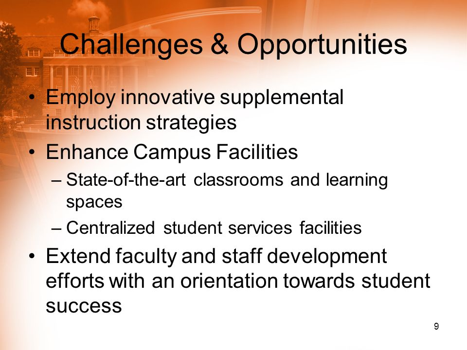 Challenges & Opportunities Employ innovative supplemental instruction strategies Enhance Campus Facilities –State-of-the-art classrooms and learning s