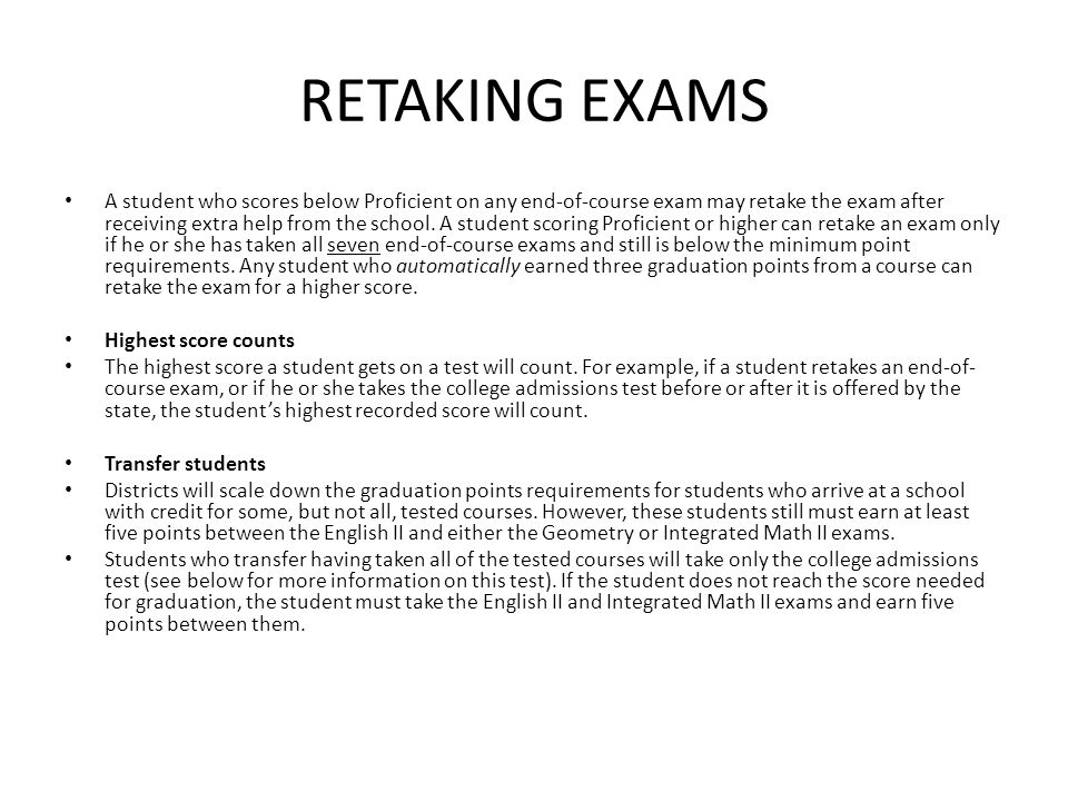 RETAKING EXAMS A student who scores below Proficient on any end-of-course exam may retake the exam after receiving extra help from the school.