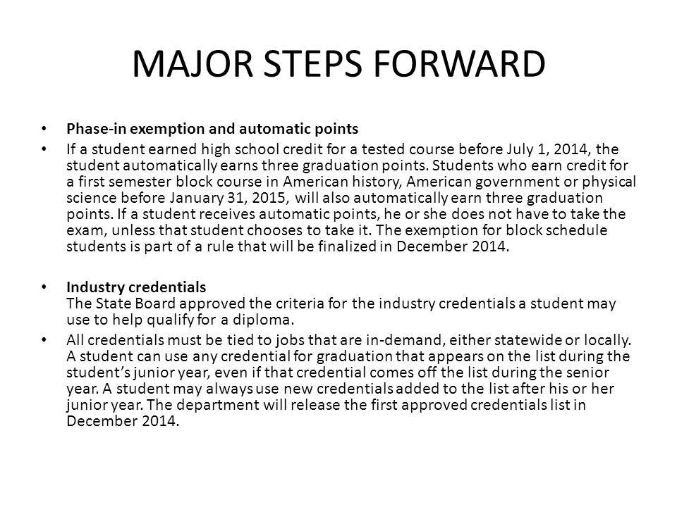 MAJOR STEPS FORWARD Phase-in exemption and automatic points If a student earned high school credit for a tested course before July 1, 2014, the student automatically earns three graduation points.