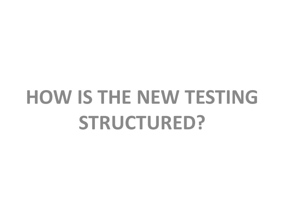 HOW IS THE NEW TESTING STRUCTURED