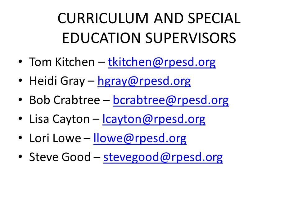 CURRICULUM AND SPECIAL EDUCATION SUPERVISORS Tom Kitchen – tkitchen@rpesd.orgtkitchen@rpesd.org Heidi Gray – hgray@rpesd.orghgray@rpesd.org Bob Crabtree – bcrabtree@rpesd.orgbcrabtree@rpesd.org Lisa Cayton – lcayton@rpesd.orglcayton@rpesd.org Lori Lowe – llowe@rpesd.orgllowe@rpesd.org Steve Good – stevegood@rpesd.orgstevegood@rpesd.org
