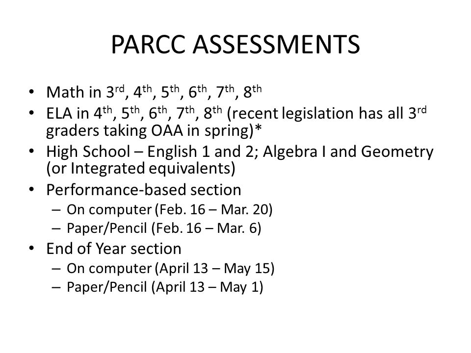 PARCC ASSESSMENTS Math in 3 rd, 4 th, 5 th, 6 th, 7 th, 8 th ELA in 4 th, 5 th, 6 th, 7 th, 8 th (recent legislation has all 3 rd graders taking OAA in spring)* High School – English 1 and 2; Algebra I and Geometry (or Integrated equivalents) Performance-based section – On computer (Feb.