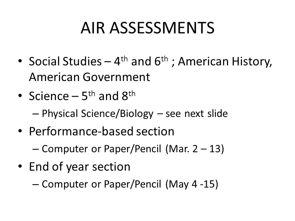 AIR ASSESSMENTS Social Studies – 4 th and 6 th ; American History, American Government Science – 5 th and 8 th – Physical Science/Biology – see next slide Performance-based section – Computer or Paper/Pencil (Mar.