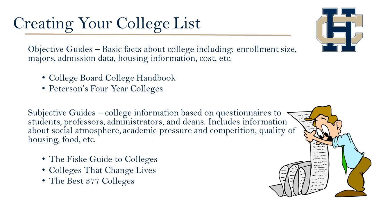Creating Your College List Objective Guides – Basic facts about college including: enrollment size, majors, admission data, housing information, cost, etc.