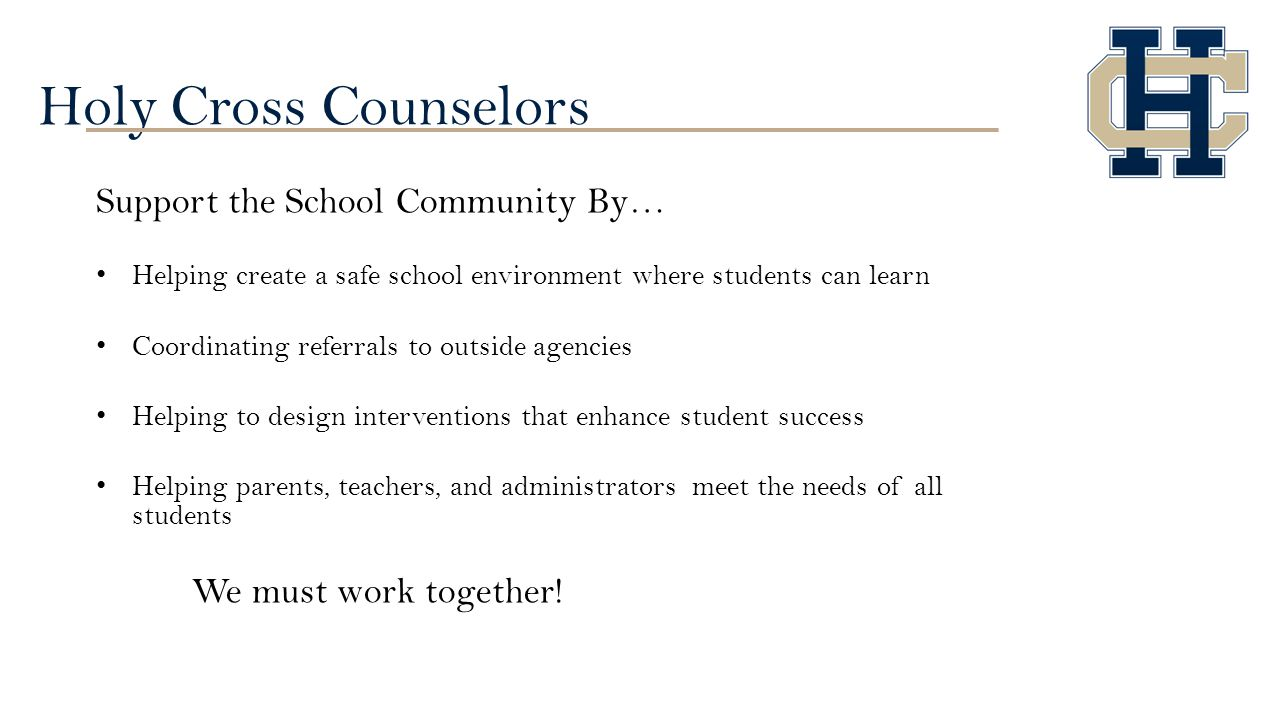 Holy Cross Counselors Support the School Community By… Helping create a safe school environment where students can learn Coordinating referrals to outside agencies Helping to design interventions that enhance student success Helping parents, teachers, and administrators meet the needs of all students We must work together!