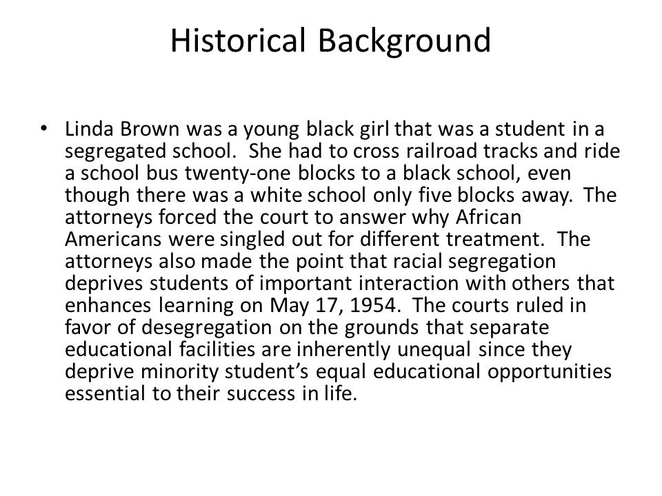 Linda Brown was a young black girl that was a student in a segregated school. She had to cross railroad tracks and ride a school bus twenty-one blocks