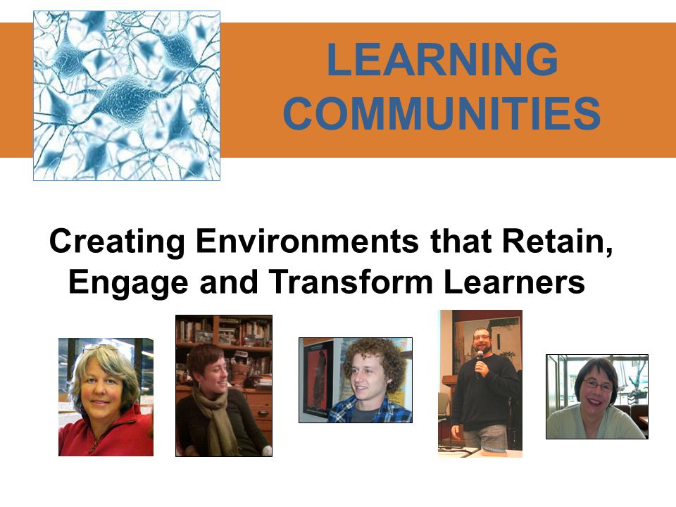 Creating Environments that Retain, Engage and Transform Learners LEARNING COMMUNITIES