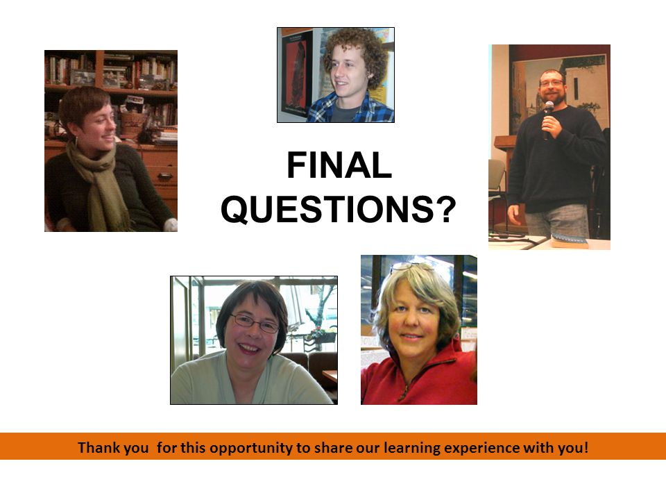 FINAL QUESTIONS Thank you for this opportunity to share our learning experience with you!