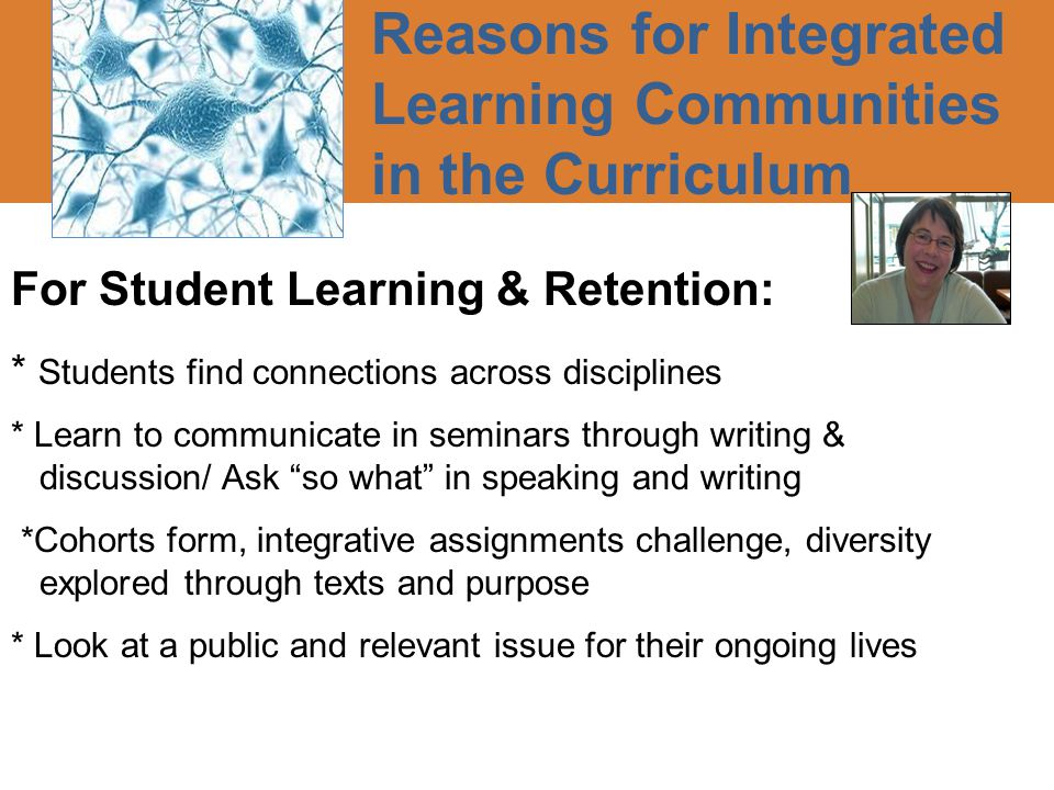 Reasons for Integrated Learning Communities in the Curriculum For Student Learning & Retention: * Students find connections across disciplines * Learn to communicate in seminars through writing & discussion/ Ask so what in speaking and writing *Cohorts form, integrative assignments challenge, diversity explored through texts and purpose * Look at a public and relevant issue for their ongoing lives