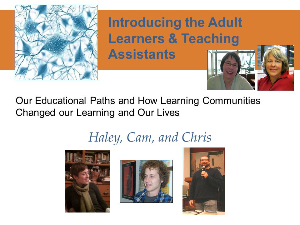 Our Educational Paths and How Learning Communities Changed our Learning and Our Lives Introducing the Adult Learners & Teaching Assistants Haley, Cam, and Chris