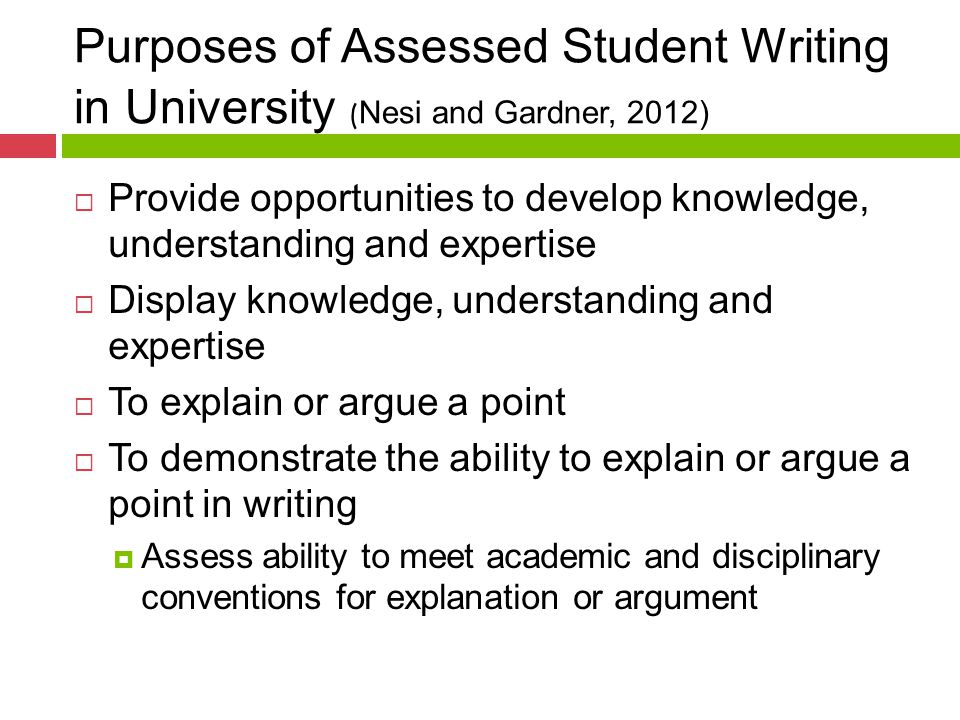 Purposes of Assessed Student Writing in University ( Nesi and Gardner, 2012)  Provide opportunities to develop knowledge, understanding and expertise  Display knowledge, understanding and expertise  To explain or argue a point  To demonstrate the ability to explain or argue a point in writing  Assess ability to meet academic and disciplinary conventions for explanation or argument