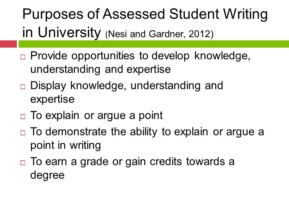 Purposes of Assessed Student Writing in University ( Nesi and Gardner, 2012)  Provide opportunities to develop knowledge, understanding and expertise  Display knowledge, understanding and expertise  To explain or argue a point  To demonstrate the ability to explain or argue a point in writing  To earn a grade or gain credits towards a degree