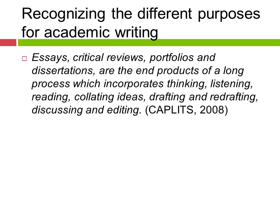Recognizing the different purposes for academic writing  Essays, critical reviews, portfolios and dissertations, are the end products of a long process which incorporates thinking, listening, reading, collating ideas, drafting and redrafting, discussing and editing.