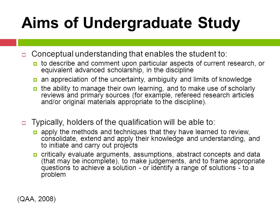 Aims of Undergraduate Study  Conceptual understanding that enables the student to:  to describe and comment upon particular aspects of current research, or equivalent advanced scholarship, in the discipline  an appreciation of the uncertainty, ambiguity and limits of knowledge  the ability to manage their own learning, and to make use of scholarly reviews and primary sources (for example, refereed research articles and/or original materials appropriate to the discipline).