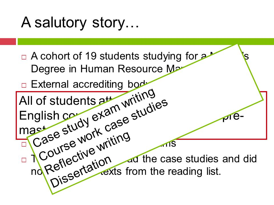 A salutory story…  A cohort of 19 students studying for a Master's Degree in Human Resource Management  External accrediting body requires that core modules are assessed by exams  Two of these are based on case studies  13 students fail the first exam  11 students fail all three exams  The students only read the case studies and did not read other texts from the reading list.