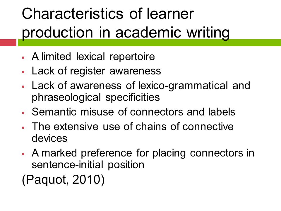Characteristics of learner production in academic writing  A limited lexical repertoire  Lack of register awareness  Lack of awareness of lexico-grammatical and phraseological specificities  Semantic misuse of connectors and labels  The extensive use of chains of connective devices  A marked preference for placing connectors in sentence-initial position (Paquot, 2010)