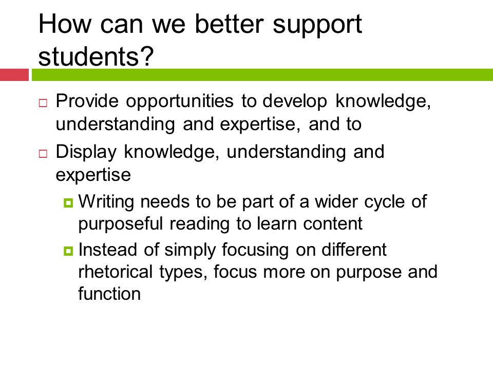 How can we better support students?  Provide opportunities to develop knowledge, understanding and expertise, and to  Display knowledge, understandi
