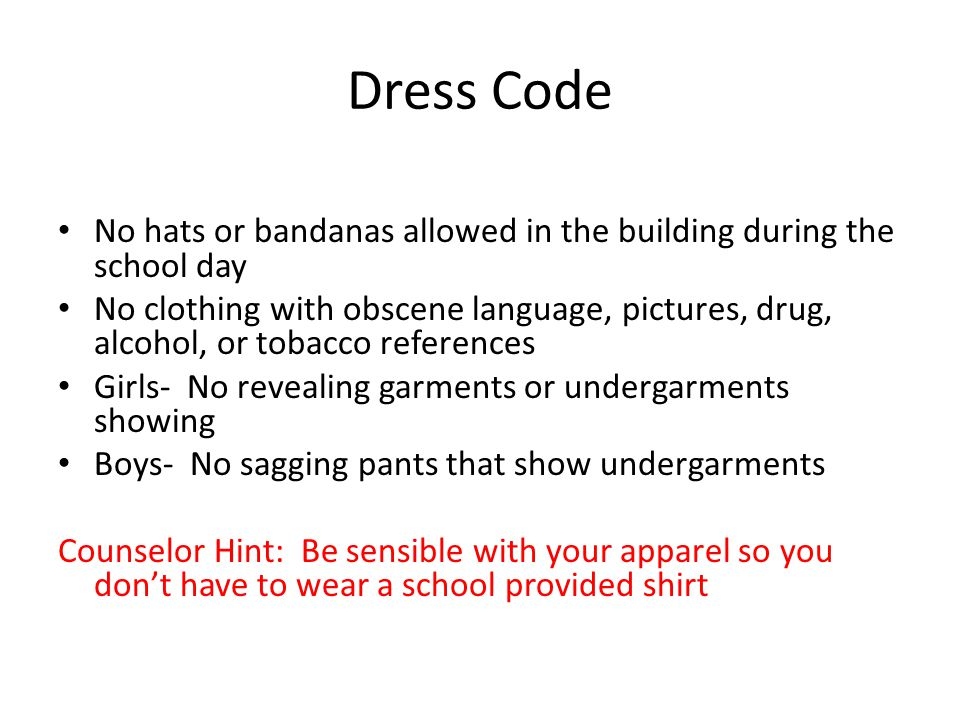 Dress Code No hats or bandanas allowed in the building during the school day No clothing with obscene language, pictures, drug, alcohol, or tobacco references Girls- No revealing garments or undergarments showing Boys- No sagging pants that show undergarments Counselor Hint: Be sensible with your apparel so you don't have to wear a school provided shirt