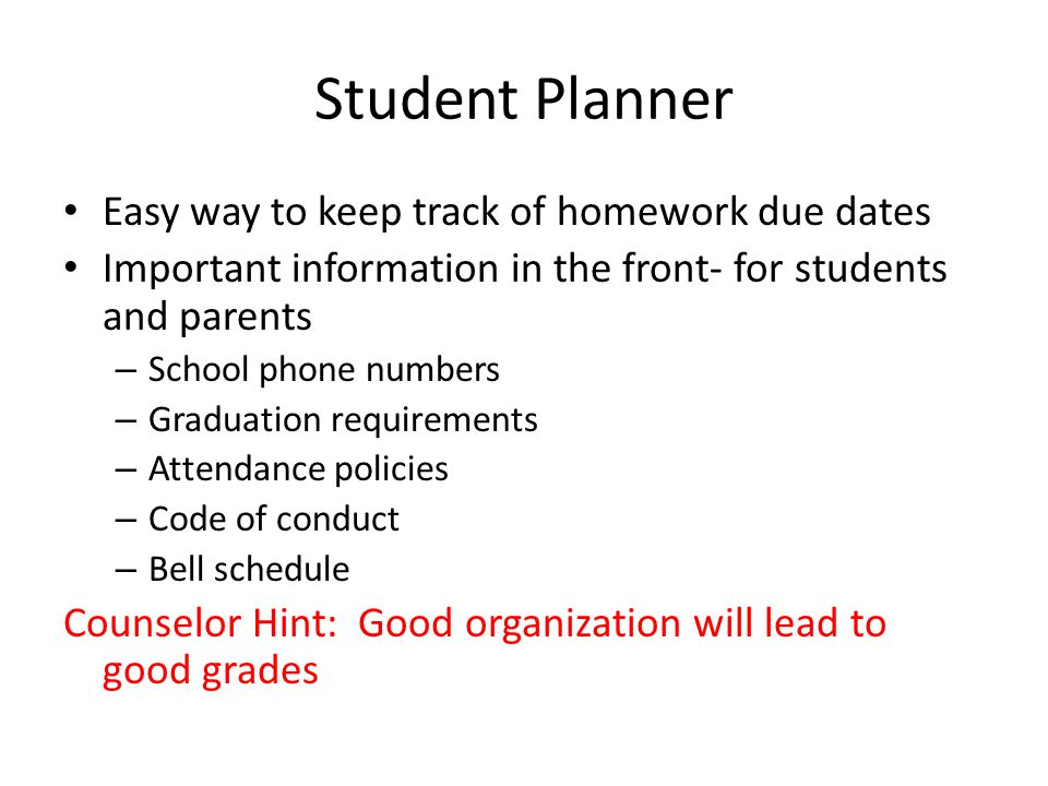 Student Planner Easy way to keep track of homework due dates Important information in the front- for students and parents – School phone numbers – Graduation requirements – Attendance policies – Code of conduct – Bell schedule Counselor Hint: Good organization will lead to good grades