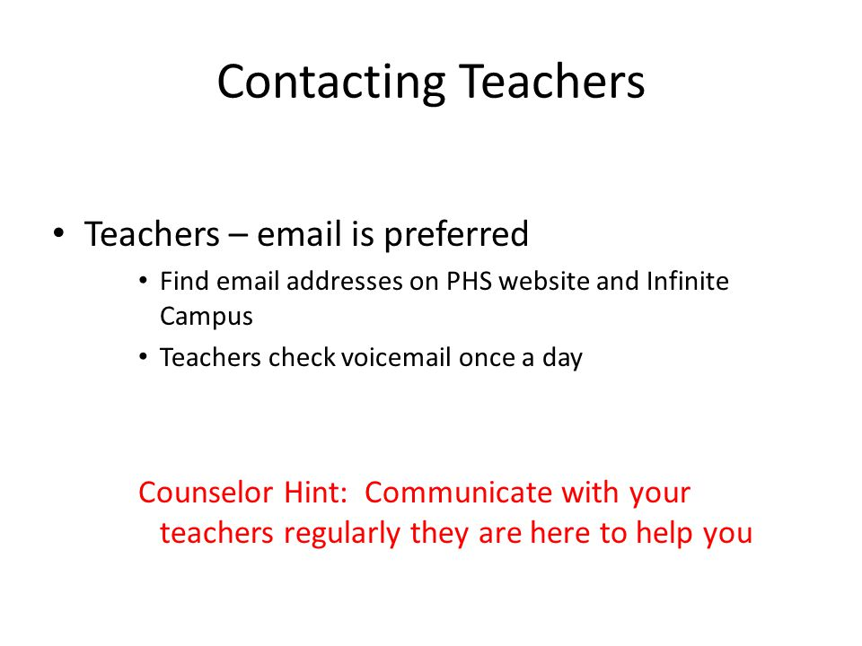 Contacting Teachers Teachers – email is preferred Find email addresses on PHS website and Infinite Campus Teachers check voicemail once a day Counselor Hint: Communicate with your teachers regularly they are here to help you